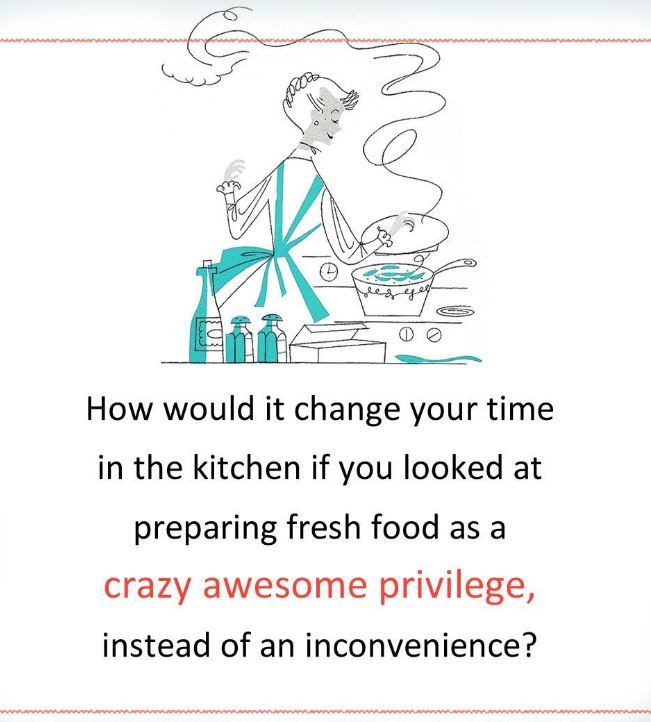 How would it change your kitchen if you saw preparing food as an awesome privilege?