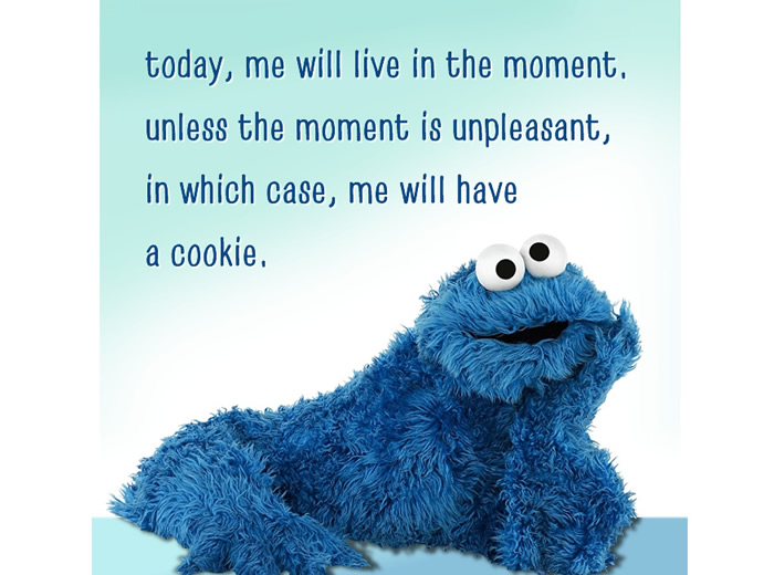 today, me will live in the moment. unless the moment is unpleasant, then me will eat a cookie.