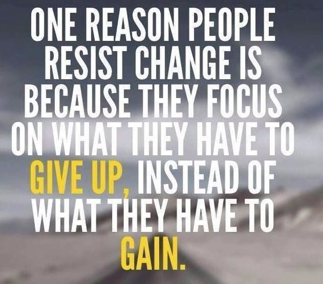 People resist change because they focus on what they're giving up, instead of what they have to gain.