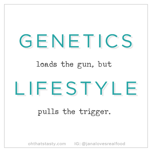 Genetics loads the gun, but lifestyle pulls the trigger.