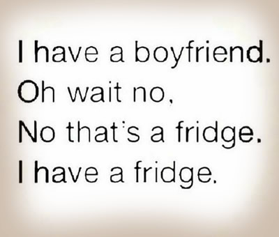 I have a boyfriend. Oh, wait, no. That's a fridge.